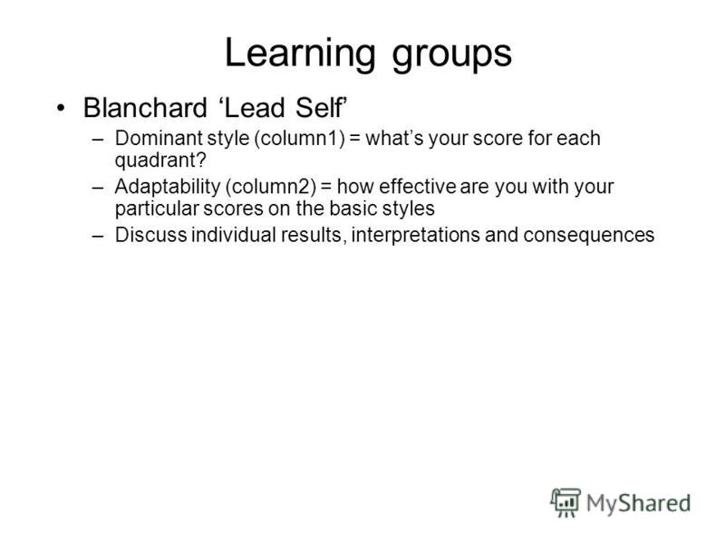 Learning groups Blanchard Lead Self –Dominant style (column1) = whats your score for each quadrant? –Adaptability (column2) = how effective are you with your particular scores on the basic styles –Discuss individual results, interpretations and conse