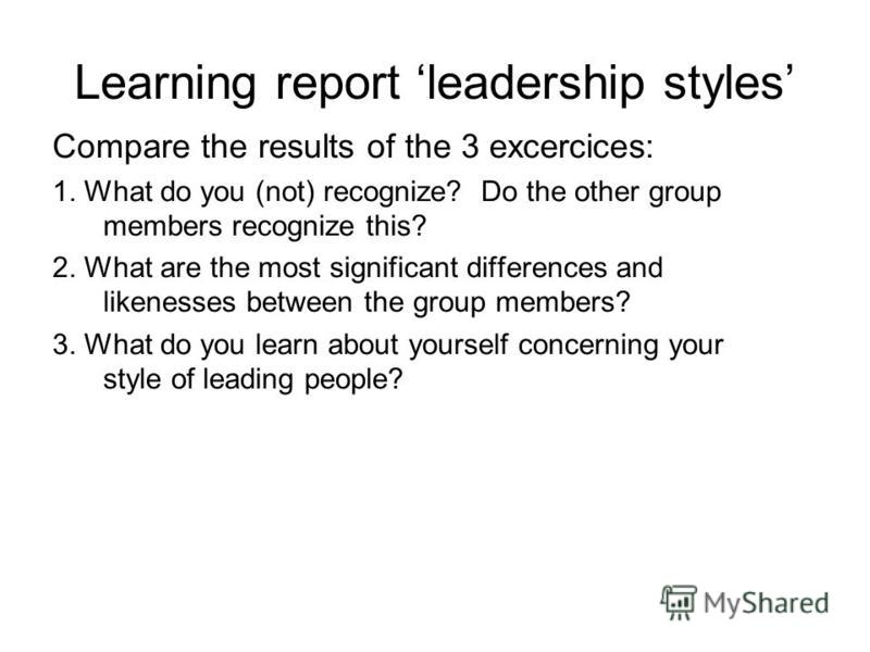 Learning report leadership styles Compare the results of the 3 excercices: 1. What do you (not) recognize? Do the other group members recognize this? 2. What are the most significant differences and likenesses between the group members? 3. What do yo