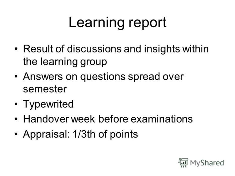 Learning report Result of discussions and insights within the learning group Answers on questions spread over semester Typewrited Handover week before examinations Appraisal: 1/3th of points