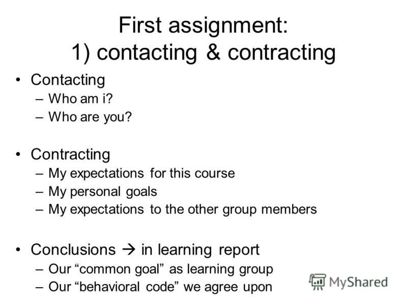 First assignment: 1) contacting & contracting Contacting –Who am i? –Who are you? Contracting –My expectations for this course –My personal goals –My expectations to the other group members Conclusions in learning report –Our common goal as learning