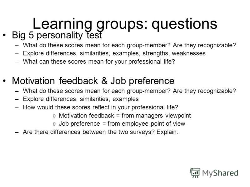 Learning groups: questions Big 5 personality test –What do these scores mean for each group-member? Are they recognizable? –Explore differences, similarities, examples, strengths, weaknesses –What can these scores mean for your professional life? Mot