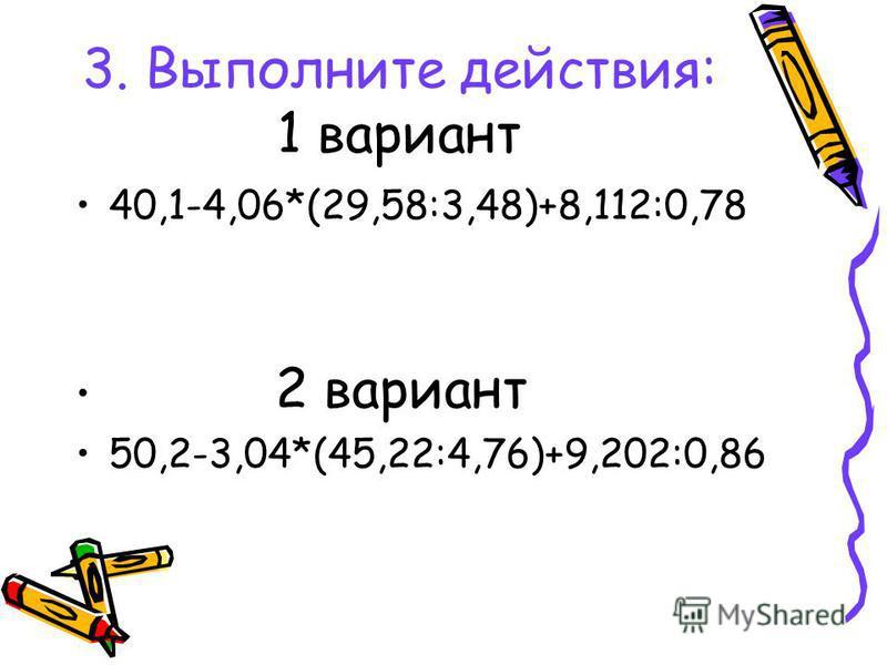 3. Выполните действия: 1 вариант 40,1-4,06*(29,58:3,48)+8,112:0,78 2 вариант 50,2-3,04*(45,22:4,76)+9,202:0,86