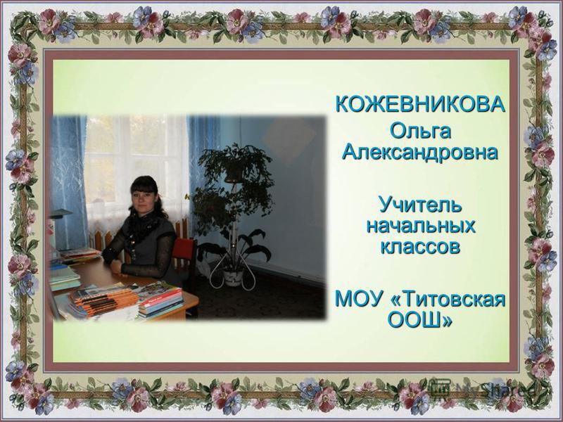 КОЖЕВНИКОВА Ольга Александровна Учитель начальных классов МОУ «Титовская ООШ»