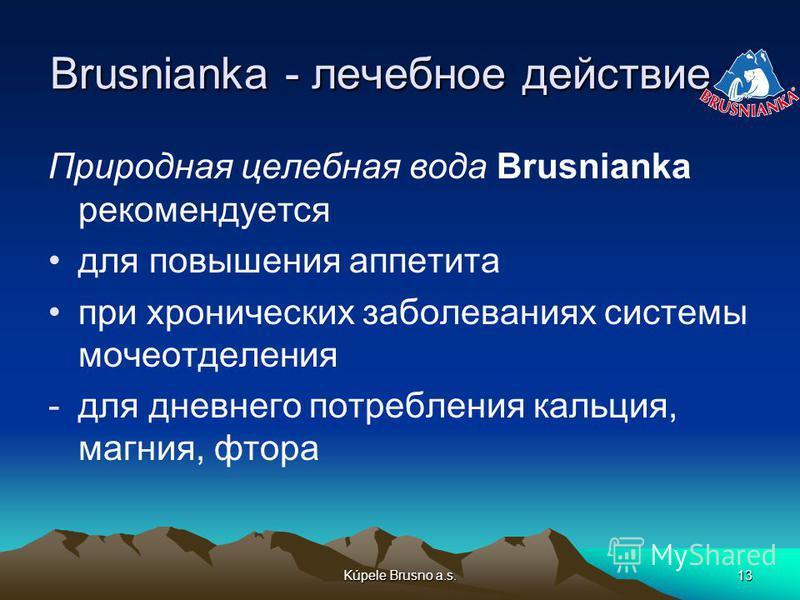 Kúpele Brusno a.s.13 Brusnianka - лечебное действие Природная целебная вода Brusnianka рекомендуется для повышения аппетита при хронических заболеваниях системы мочеотделения -для дневного потребления кальция, магния, фтора
