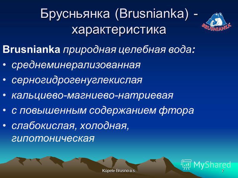 Kúpele Brusno a.s.7 Брусньянка (Brusnianka) - характеристика Brusnianka природная целебная вода: среднеминерализованная серногидрогенуглекислая кальциево-магниево-натриевая с повышенным содержанием фтора слабокислая, холодная, гипотоническая