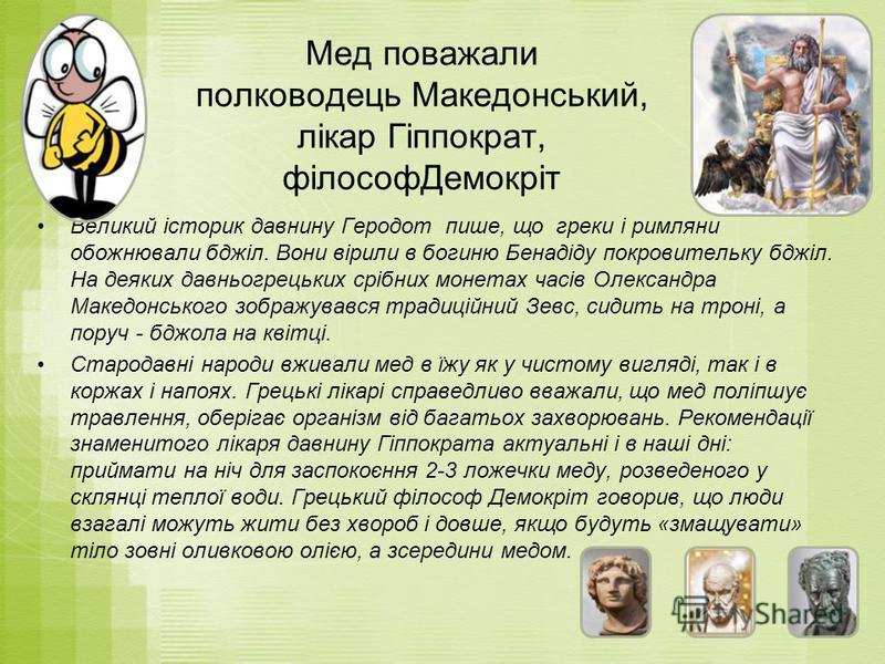 Мед поважали полководець Македонський, лікар Гіппократ, філософДемокріт Великий історик давнину Геродот пише, що греки і римляни обожнювали бджіл. Вони вірили в богиню Бенадіду покровительку бджіл. На деяких давньогрецьких срібних монетах часів Олекс