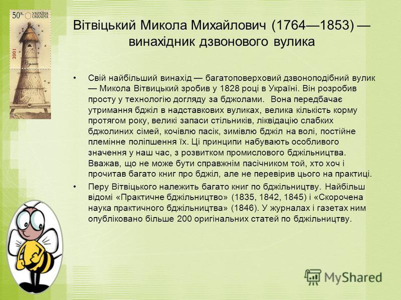 Вітвіцький Микола Михайлович (17641853) винахідник дзвонового вулика Свій найбільший винахід багатоповерховий дзвоноподібний вулик Микола Вітвицький зробив у 1828 році в Україні. Він розробив просту у технологію догляду за бджолами. Вона передбачає у