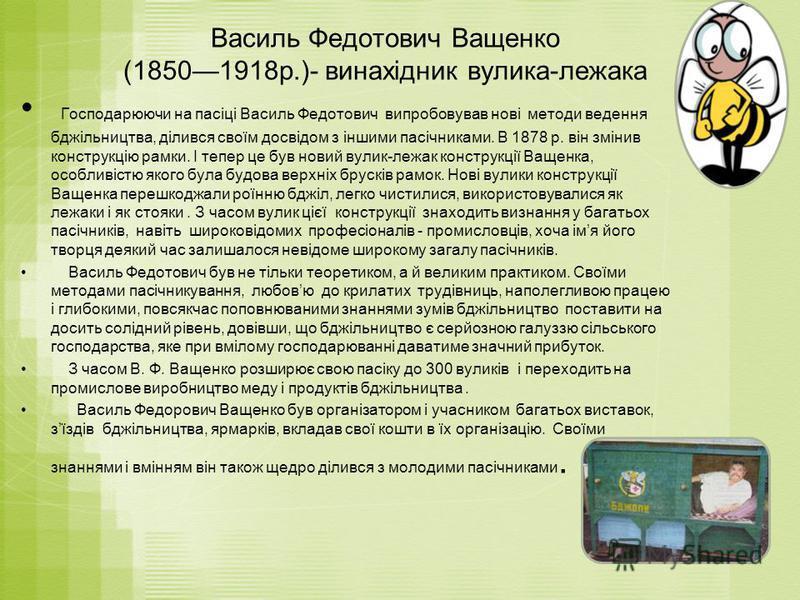 Василь Федотович Ващенко (18501918р.)- винахідник вулика-лежака Господарюючи на пасіці Василь Федотович випробовував нові методи ведення бджільництва, ділився своїм досвідом з іншими пасічниками. В 1878 р. він змінив конструкцію рамки. І тепер це був
