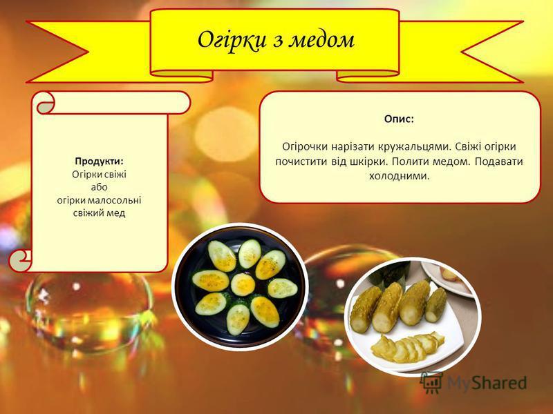 Огірки з медом Продукти: Огірки свіжі або огірки малосольні свіжий мед Опис: Огірочки нарізати кружальцями. Свіжі огірки почистити від шкірки. Полити медом. Подавати холодними.