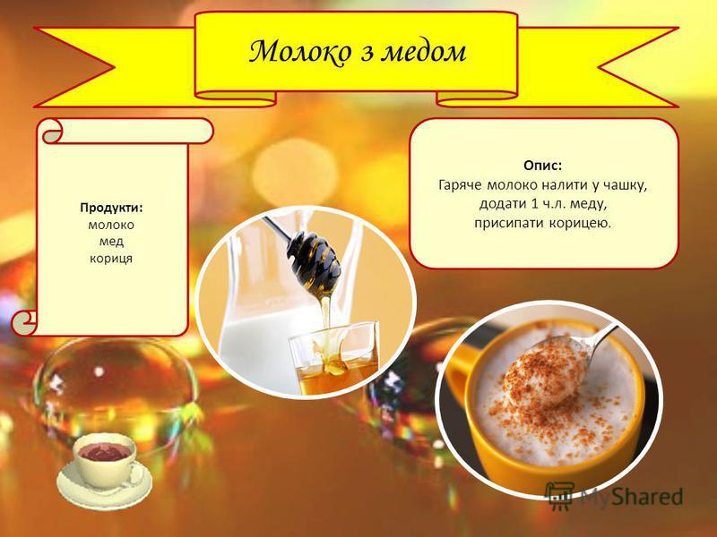Молоко з медом Продукти: молоко мед кориця Опис: Гаряче молоко налити у чашку, додати 1 ч.л. меду, присипати корицею.