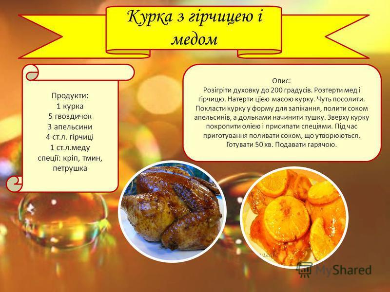 Курка з гірчицею і медом Продукти: 1 курка 5 гвоздичок 3 апельсини 4 ст.л. гірчиці 1 ст.л.меду спеції: кріп, тмин, петрушка Опис: Розігріти духовку до 200 градусів. Розтерти мед і гірчицю. Натерти цією масою курку. Чуть посолити. Покласти курку у фор