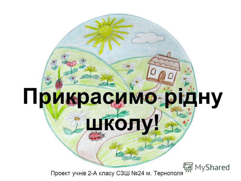 Прикрасимо рідну школу! Проект учнів 2-А класу СЗШ 24 м. Тернополя