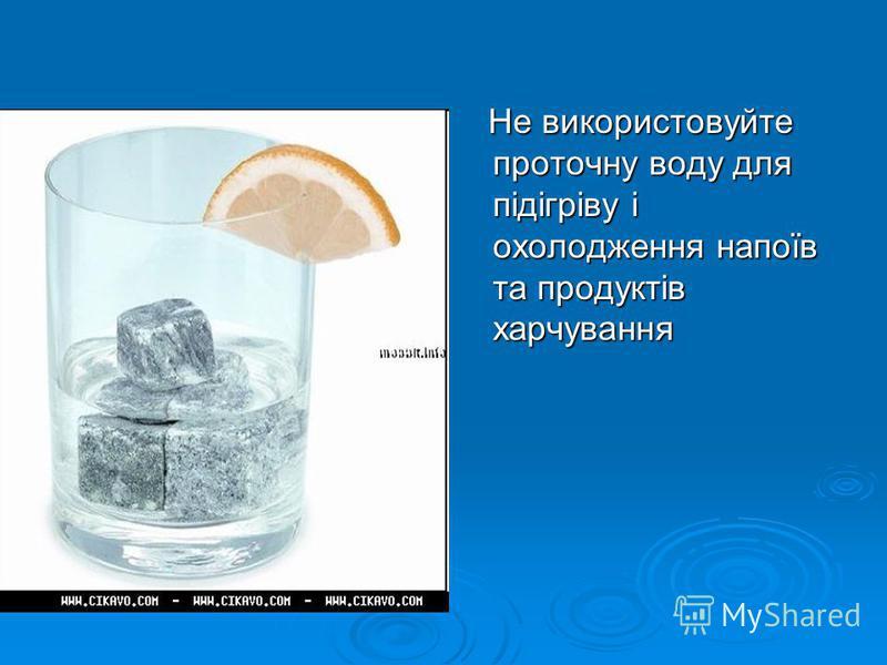 Не використовуйте проточну воду для підігріву і охолодження напоїв та продуктів харчування