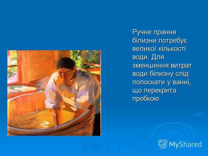 Ручне прання білизни потребує великої кількості води. Для зменшення витрат води білизну слід полоскати у ванні, що перекрита пробкою