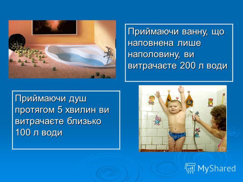 Приймаючи ванну, що наповнена лише наполовину, ви витрачаєте 200 л води Приймаючи душ протягом 5 хвилин ви витрачаєте близько 100 л води