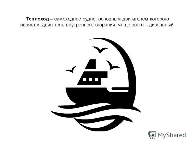 Теплоход – самоходное судно, основным двигателем которого является двигатель внутреннего сгорания, чаще всего – дизельный.