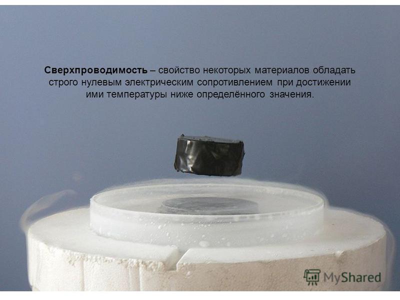 Сверхпроводимость – свойство некоторых материалов обладать строго нулевым электрическим сопротивлением при достижении ими температуры ниже определённого значения.