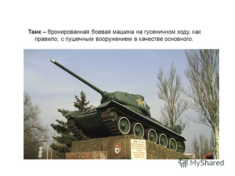 Танк – бронированная боевая машина на гусеничном ходу, как правило, с пушечным вооружением в качестве основного.