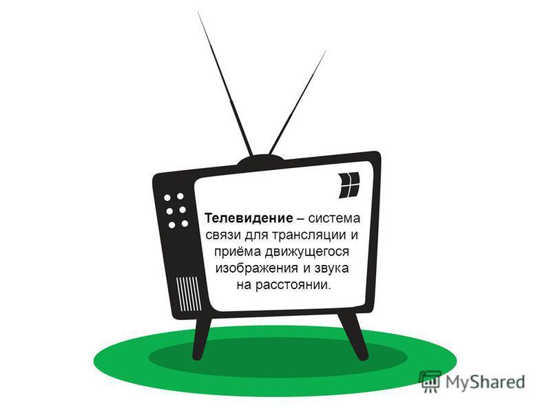 Телевидение – система связи для трансляции и приёма движущегося изображения и звука на расстоянии.