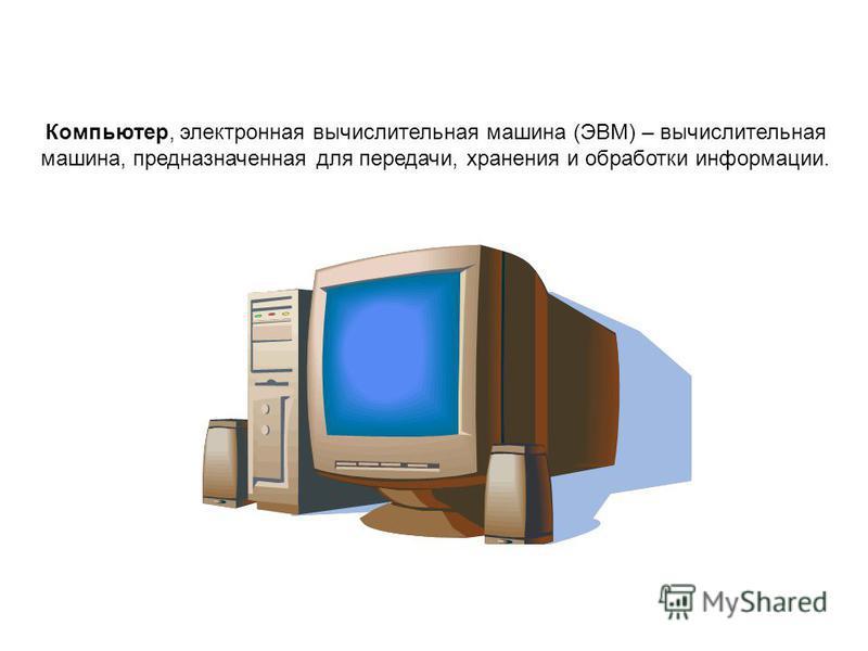 Компьютер, электронная вычислительная машина (ЭВМ) – вычислительная машина, предназначенная для передачи, хранения и обработки информации.