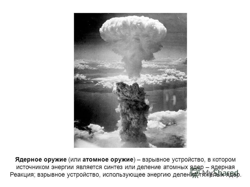 Ядерное оружие (или атомное оружие) – взрывное устройство, в котором источником энергии является синтез или деление атомных ядер – ядерная Реакция; взрывное устройство, использующее энергию деления тяжёлых ядер.
