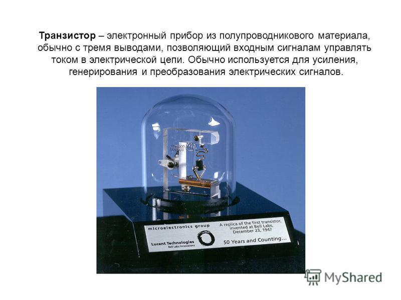 Транзистор – электронный прибор из полупроводникового материала, обычно с тремя выводами, позволяющий входным сигналам управлять током в электрической цепи. Обычно используется для усиления, генерирования и преобразования электрических сигналов.