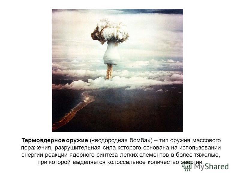 Термоядерное оружие («водородная бомба») – тип оружия массового поражения, разрушительная сила которого основана на использовании энергии реакции ядерного синтеза лёгких элементов в более тяжёлые, при которой выделяется колоссальное количество энерги