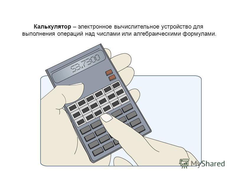 Калькулятор – электронное вычислительное устройство для выполнения операций над числами или алгебраическими формулами.