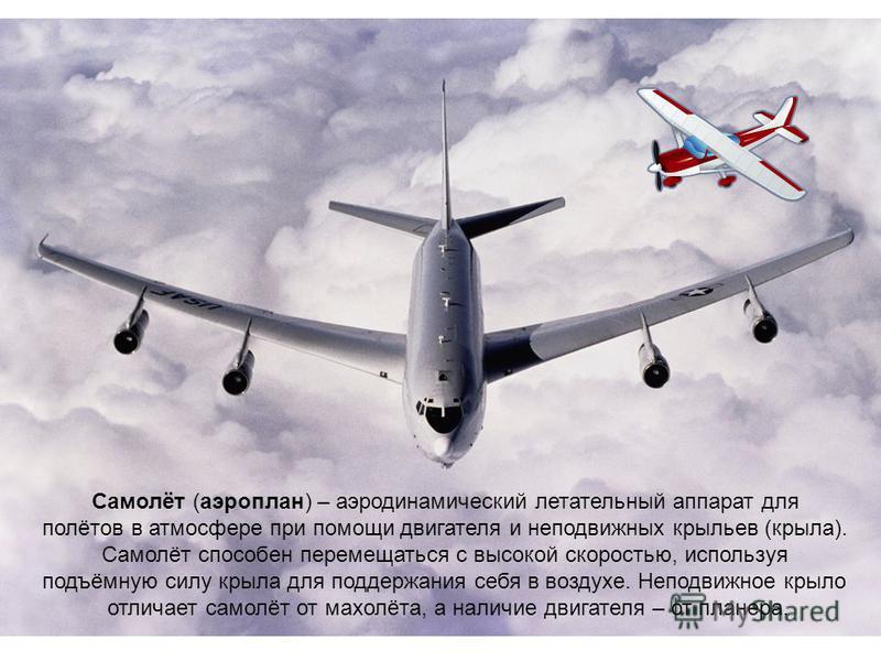 Самолёт (аэроплан) – аэродинамический летательный аппарат для полётов в атмосфере при помощи двигателя и неподвижных крыльев (крыла). Самолёт способен перемещаться с высокой скоростью, используя подъёмную силу крыла для поддержания себя в воздухе. Не