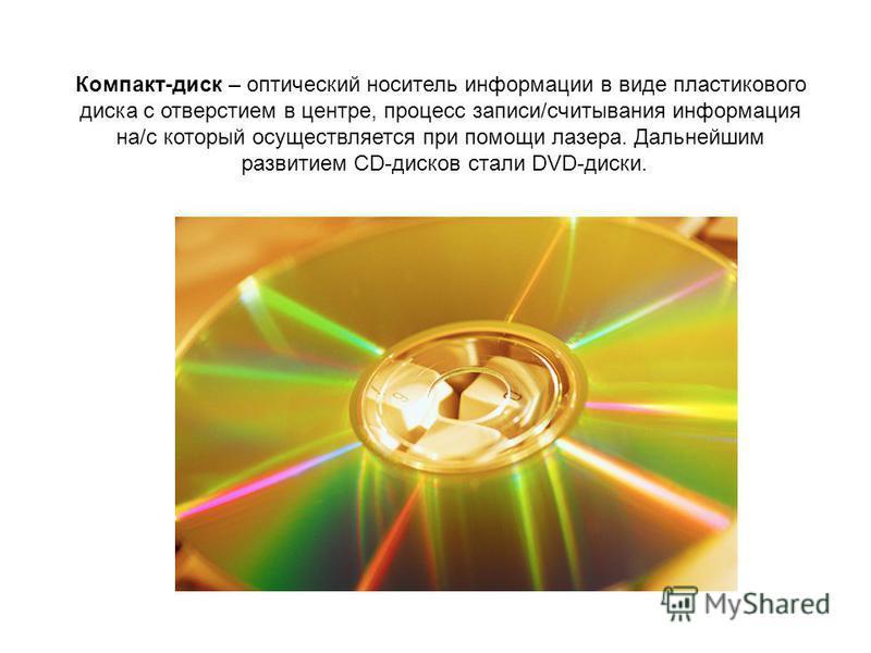 Компакт-диск – оптический носитель информации в виде пластикового диска с отверстием в центре, процесс записи/считывания информация на/c который осуществляется при помощи лазера. Дальнейшим развитием CD-дисков стали DVD-диски.