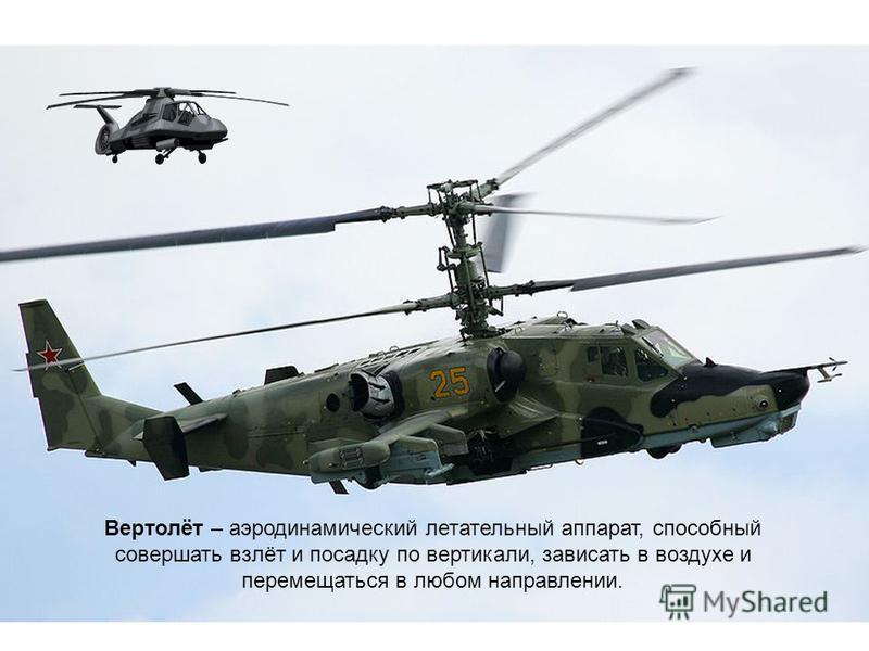 Вертолёт – аэродинамический летательный аппарат, способный совершать взлёт и посадку по вертикали, зависать в воздухе и перемещаться в любом направлении.
