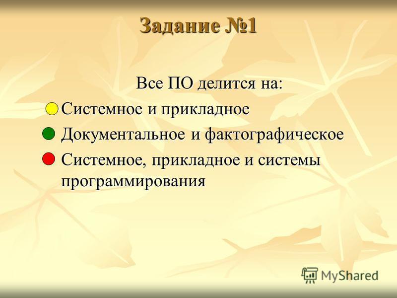 Задание 1 Все ПО делится на: Системное и прикладное Документальное и фактографическое Системное, прикладное и системы программирования