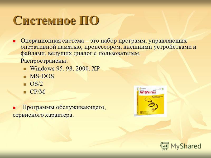 Системное ПО Операционная система – это набор программ, управляющих оперативной памятью, процессором, внешними устройствами и файлами, ведущих диалог с пользователем. Операционная система – это набор программ, управляющих оперативной памятью, процесс