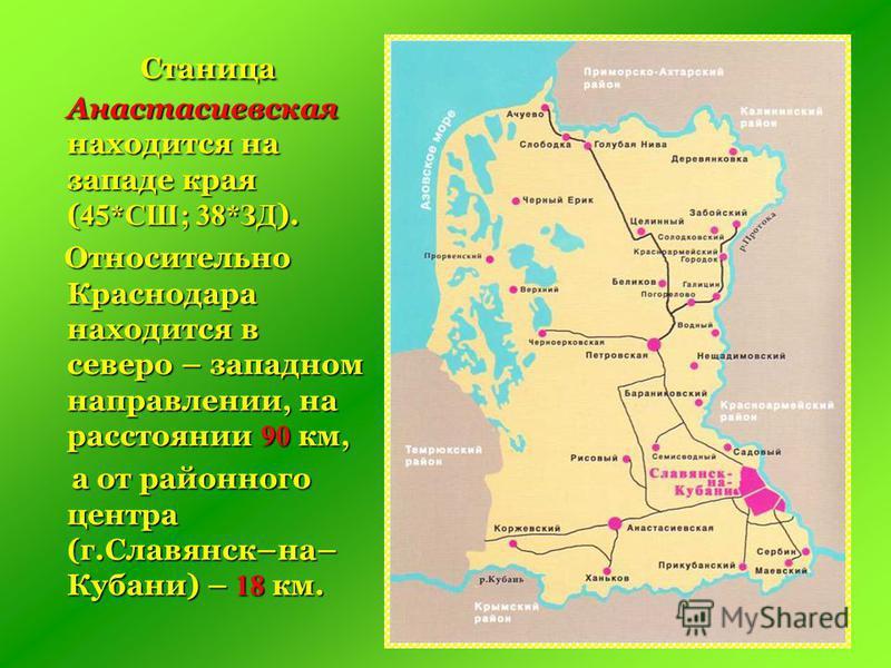 С таница Анастасиевская находится на западе края (45*СШ; 38*ЗД). Относительно Краснодара находится в северо – западном направлении, на расстоянии 90 км, а от районного центра (г.Славянск–на– Кубани) – 18 км.