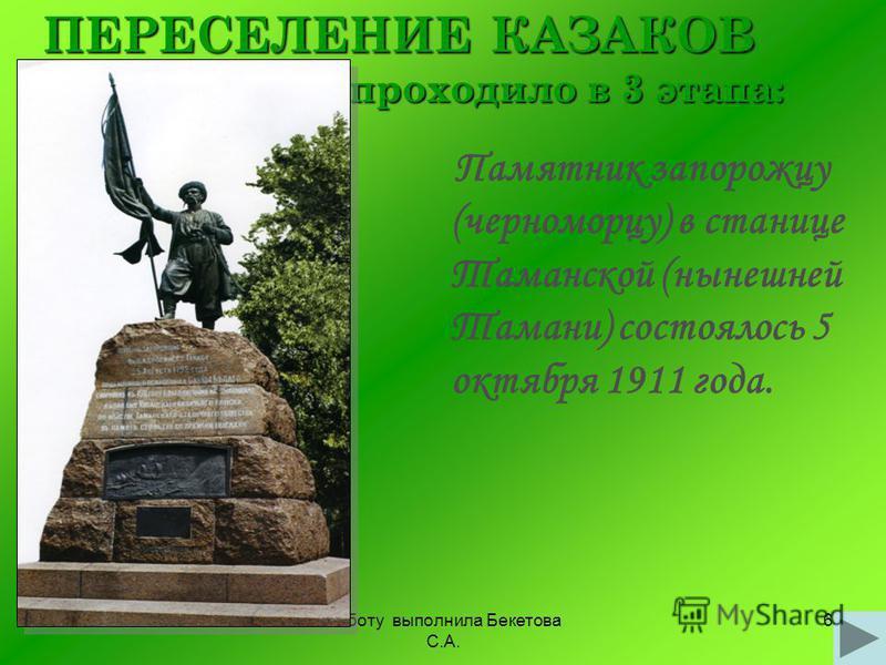 Работу выполнила Бекетова С.А. 6 ПЕРЕСЕЛЕНИЕ КАЗАКОВ проходило в 3 этапа: Памятник запорожцу (черноморцу) в станице Таманской (нынешней Тамани) состоялось 5 октября 1911 года.