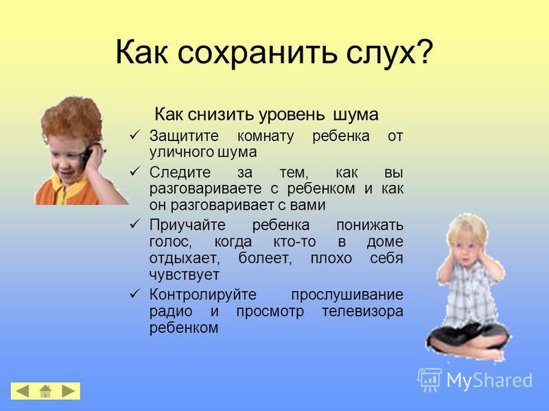 Как сохранить слух? Как снизить уровень шума Защитите комнату ребенка от уличного шума Следите за тем, как вы разговариваете с ребенком и как он разговаривает с вами Приучайте ребенка понижать голос, когда кто-то в доме отдыхает, болеет, плохо себя ч
