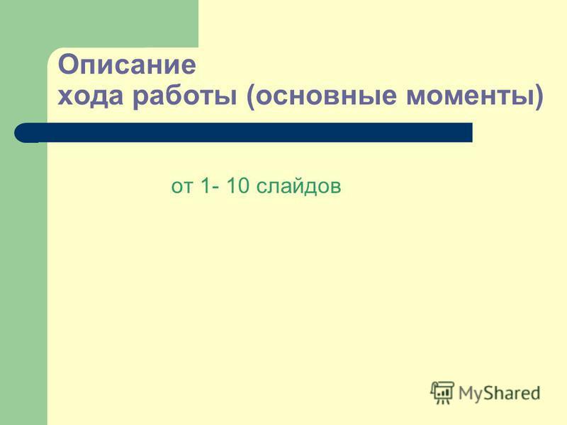 Описание хода работы (основные моменты) от 1- 10 слайдов