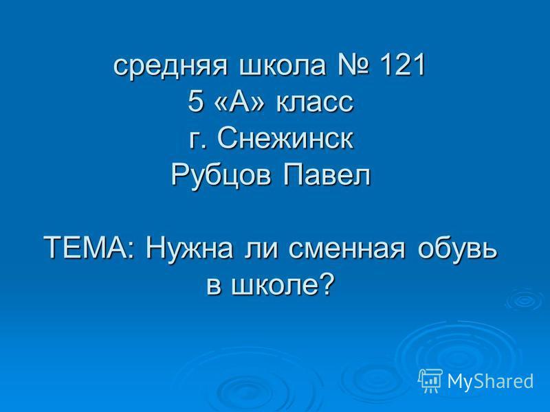 средняя школа 121 5 «А» класс г. Снежинск Рубцов Павел ТЕМА: Нужна ли сменная обувь в школе?