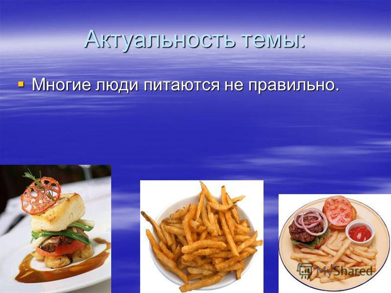 Актуальность темы: Многие люди питаются не правильно. Многие люди питаются не правильно.