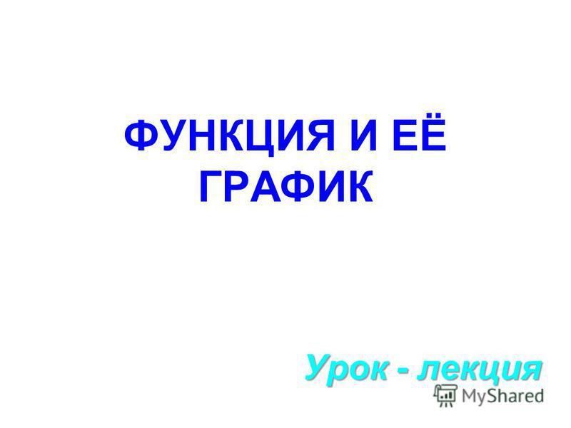 ФУНКЦИЯ И ЕЁ ГРАФИК Урок - лекция