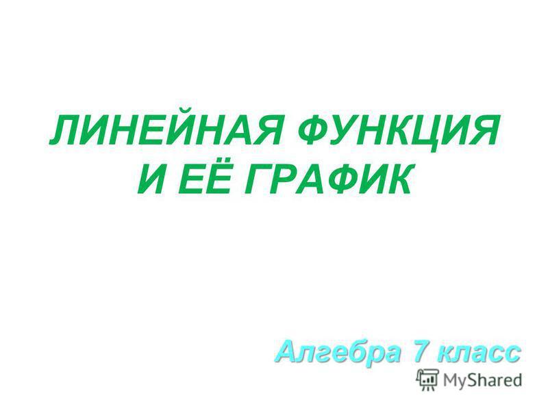 ЛИНЕЙНАЯ ФУНКЦИЯ И ЕЁ ГРАФИК Алгебра 7 класс