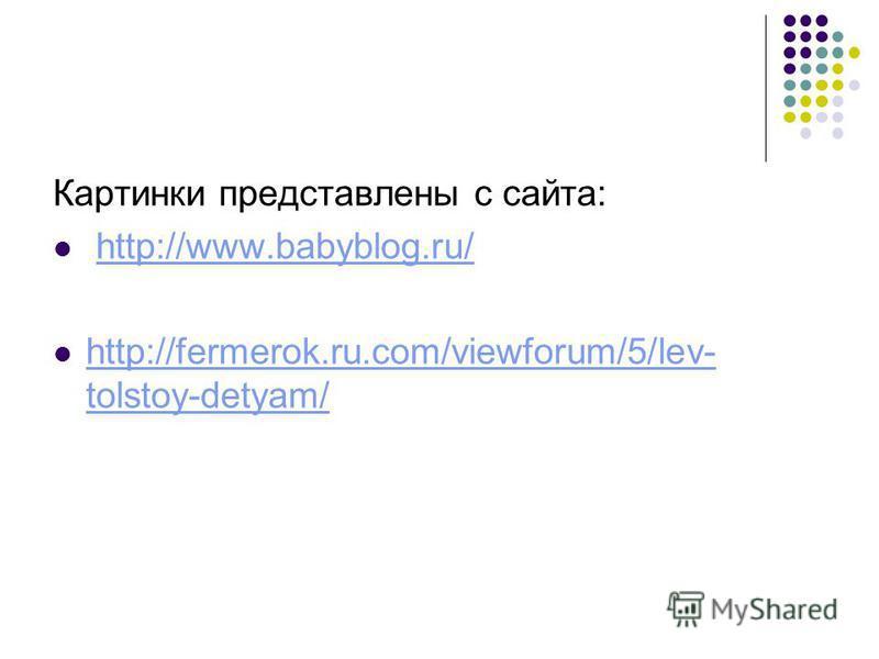 Картинки представлены с сайта: http://www.babyblog.ru/ http://fermerok.ru.com/viewforum/5/lev- tolstoy-detyam/ http://fermerok.ru.com/viewforum/5/lev- tolstoy-detyam/