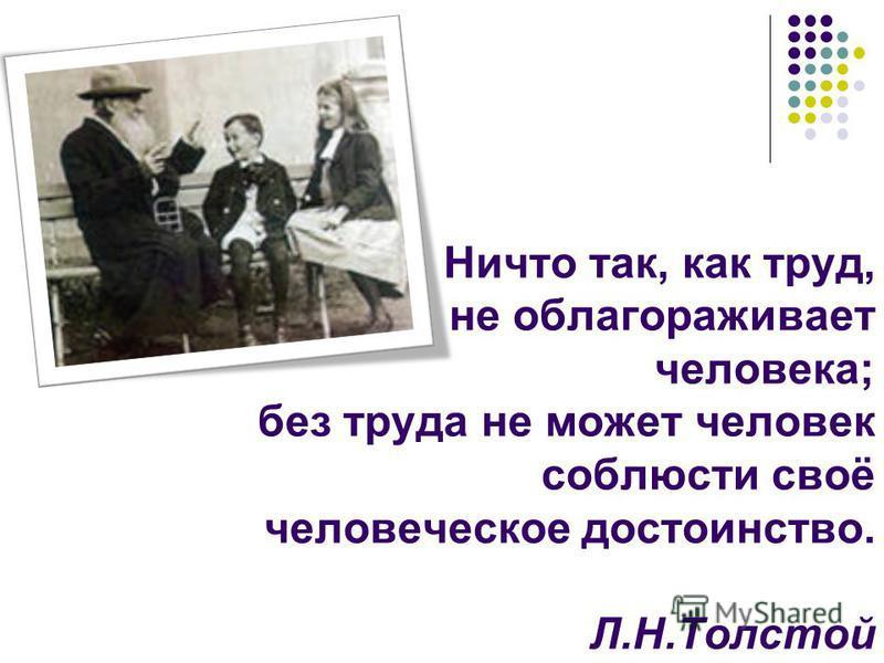 Ничто так, как труд, не облагораживает человека; без труда не может человек соблюсти своё человеческое достоинство. Л.Н.Толстой