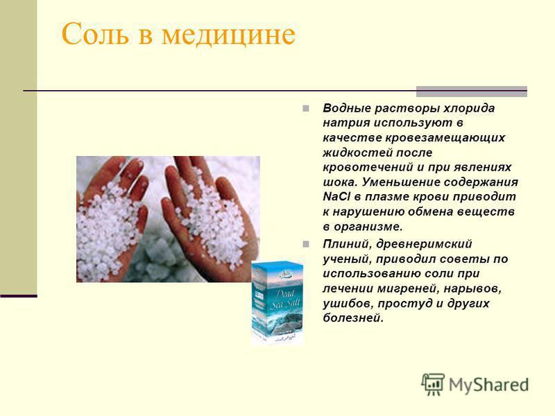 Соль в медицине Водные растворы хлорида натрия используют в качестве кровезамещающих жидкостей после кровотечений и при явлениях шока. Уменьшение содержания NaCl в плазме крови приводит к нарушению обмена веществ в организме. Плиний, древнеримский уч