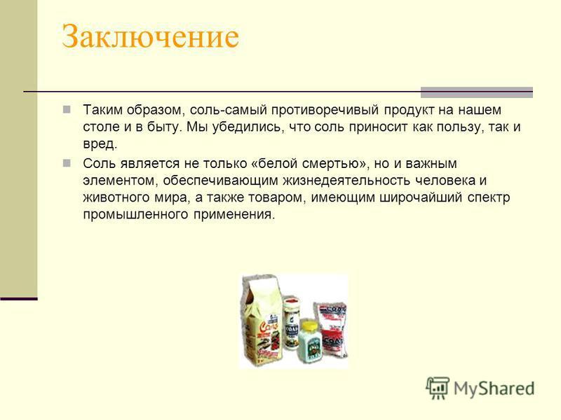 Заключение Таким образом, соль-самый противоречивый продукт на нашем столе и в быту. Мы убедились, что соль приносит как пользу, так и вред. Соль является не только «белой смертью», но и важным элементом, обеспечивающим жизнедеятельность человека и ж