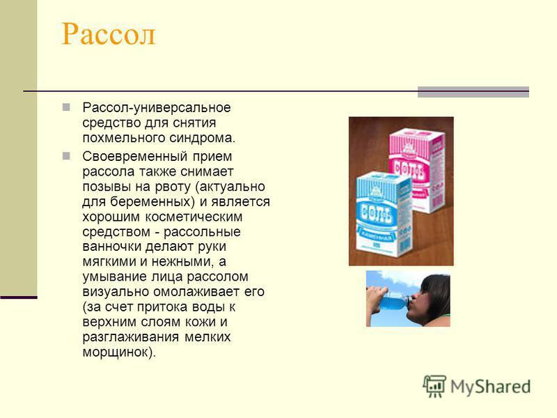 Рассол Рассол-универсальное средство для снятия похмельного синдрома. Своевременный прием рассола также снимает позывы на рвоту (актуально для беременных) и является хорошим косметическим средством - рассольные ванночки делают руки мягкими и нежными,