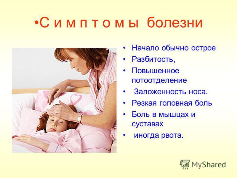 С и м п т о м ы болезни Начало обычно острое Разбитость, Повышенное потоотделение Заложенность носа. Резкая головная боль Боль в мышцах и суставах иногда рвота.