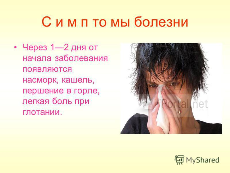 С и м п то мы болезни Через 12 дня от начала заболевания появляются насморк, кашель, першение в горле, легкая боль при глотании.