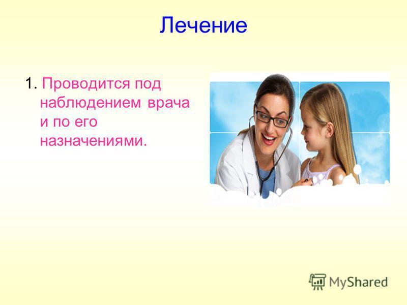 Лечение 1. Проводится под наблюдением врача и по его назначениями.