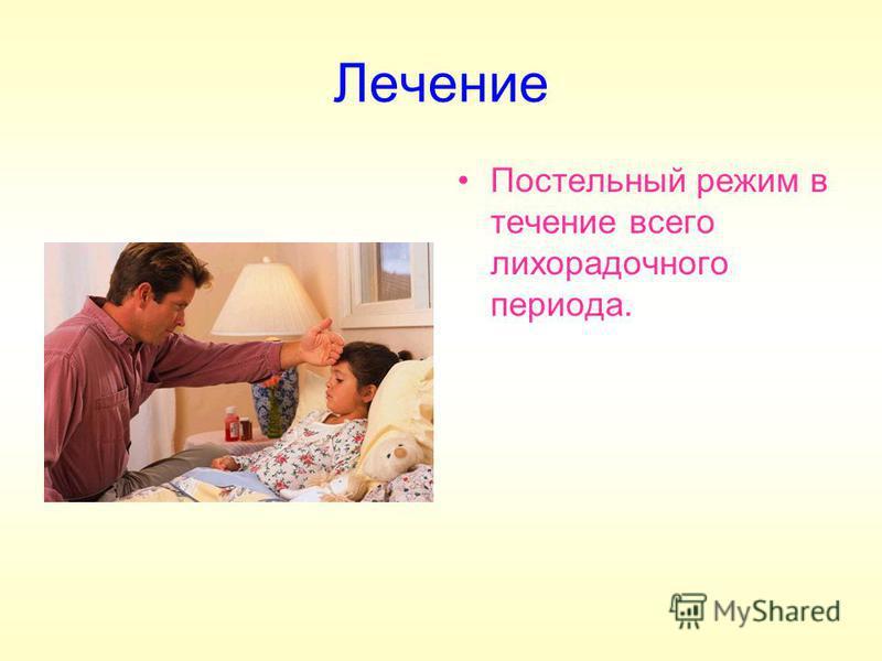 Лечение Постельный режим в течение всего лихорадочного периода.